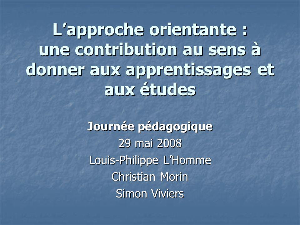 Lapproche orientante : une contribution au sens à donner aux apprentissages et aux études Journée pédagogique 29 mai 2008 Louis-Philippe LHomme Christian Morin Simon Viviers