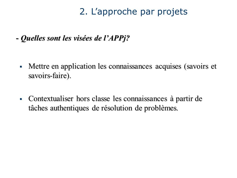 2. Lapproche par projets - Quelles sont les visées de lAPPj? Mettre en application les connaissances acquises (savoirs et savoirs-faire). Mettre en ap