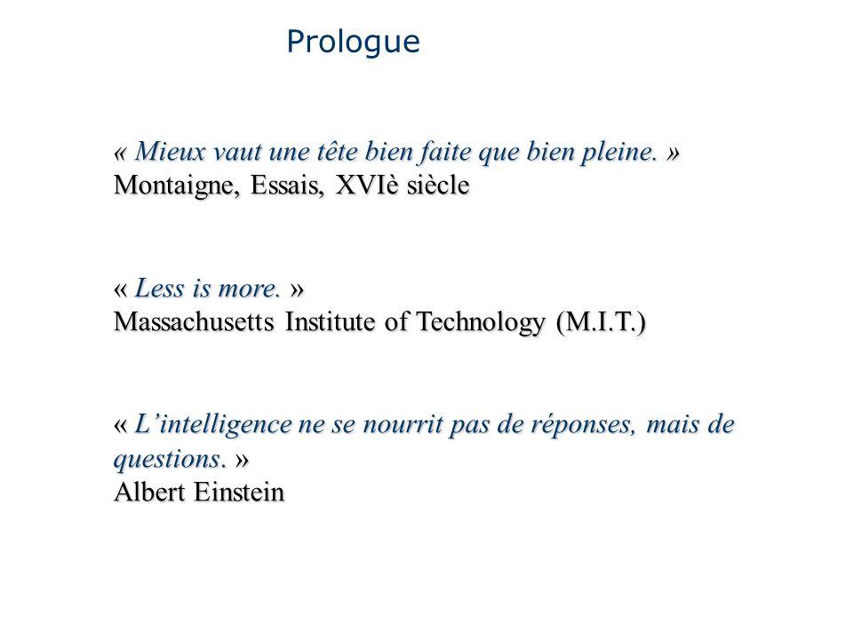 Prologue « Mieux vaut une tête bien faite que bien pleine. » Montaigne, Essais, XVIè siècle « Less is more. » Massachusetts Institute of Technology (M