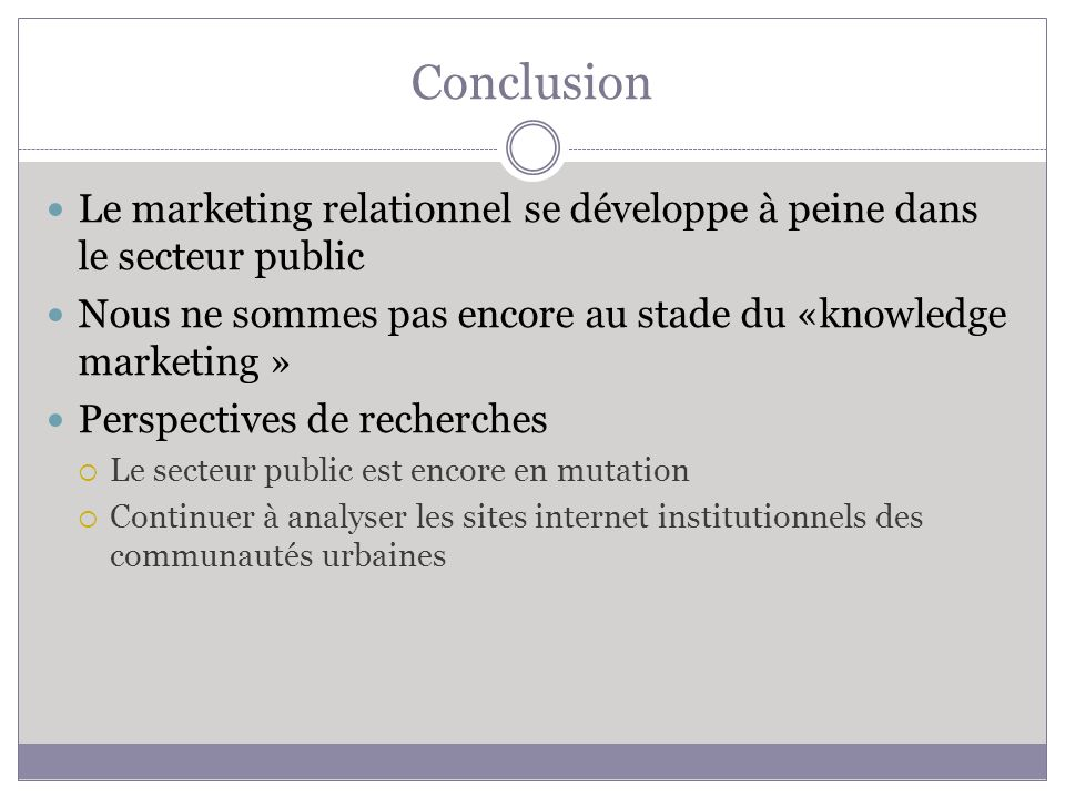 Conclusion Le marketing relationnel se développe à peine dans le secteur public Nous ne sommes pas encore au stade du «knowledge marketing » Perspectives de recherches Le secteur public est encore en mutation Continuer à analyser les sites internet institutionnels des communautés urbaines