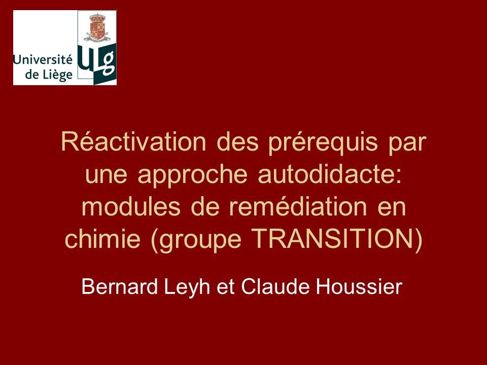 Réactivation des prérequis par une approche autodidacte: modules de remédiation en chimie (groupe TRANSITION) Bernard Leyh et Claude Houssier