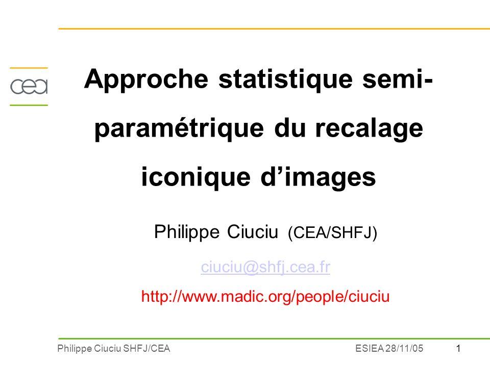 1Philippe Ciuciu SHFJ/CEAESIEA 28/11/05 Approche statistique semi- paramétrique du recalage iconique dimages Philippe Ciuciu (CEA/SHFJ) ciuciu@shfj.cea.fr http://www.madic.org/people/ciuciu