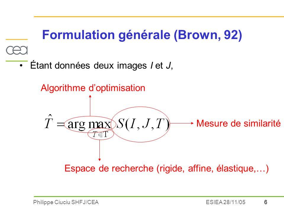 7Philippe Ciuciu SHFJ/CEAESIEA 28/11/05 Construction dune mesure de similarité Approche géométrique -Détection de primitives géométriques (points, lignes, surfaces,… graphes relationnels) -Critère de distance entre ces primitives Approche iconique Comparaison directe des intensités