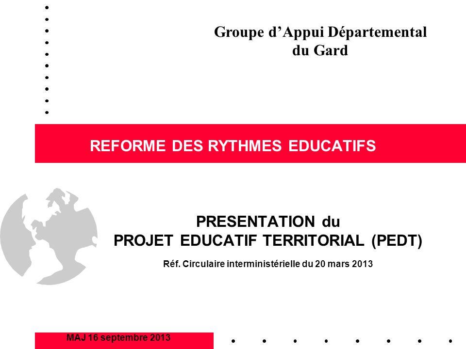 REFORME DES RYTHMES EDUCATIFS PRESENTATION du PROJET EDUCATIF TERRITORIAL (PEDT) MAJ 16 septembre 2013 Groupe dAppui Départemental du Gard Réf. Circul