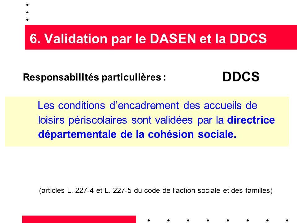 6. Validation par le DASEN et la DDCS Responsabilités particulières : Les conditions dencadrement des accueils de loisirs périscolaires sont validées