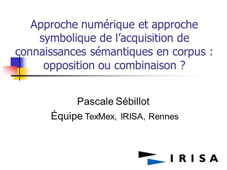 Approche numérique et approche symbolique de lacquisition de connaissances sémantiques en corpus : opposition ou combinaison ? Pascale Sébillot Équipe