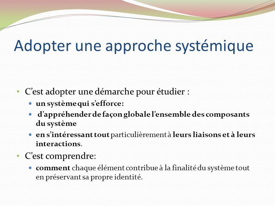 Adopter une approche systémique Cest adopter une démarche pour étudier : un système qui sefforce: dappréhender de façon globale lensemble des composants du système en sintéressant tout particulièrement à leurs liaisons et à leurs interactions.