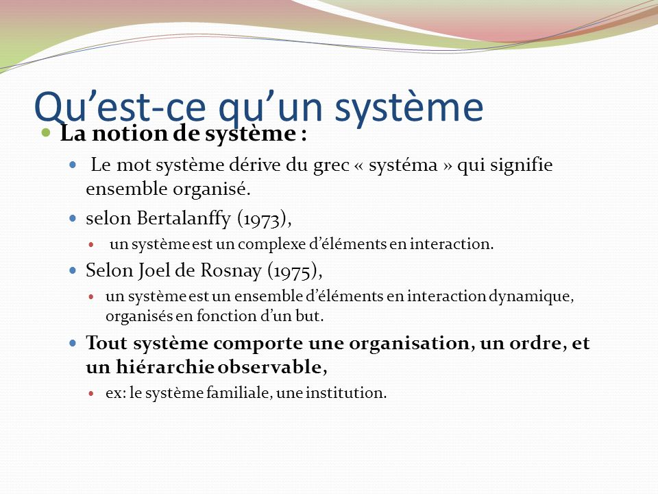 Quest-ce quun système La notion de système : Le mot système dérive du grec « systéma » qui signifie ensemble organisé. selon Bertalanffy (1973), un sy
