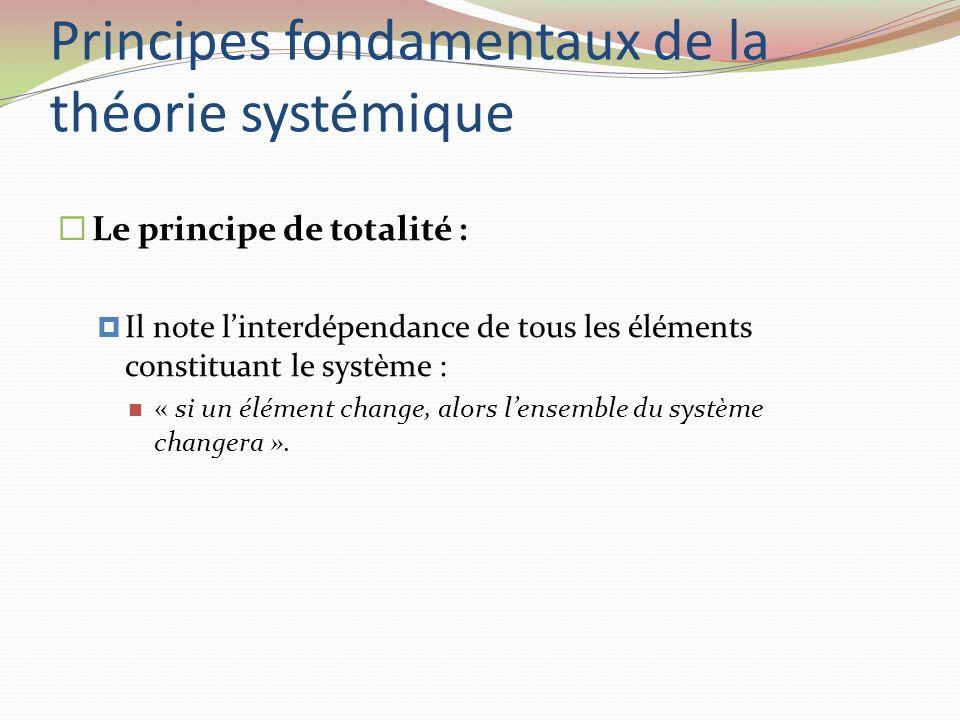 Principes fondamentaux de la théorie systémique Le principe de totalité : Il note linterdépendance de tous les éléments constituant le système : « si