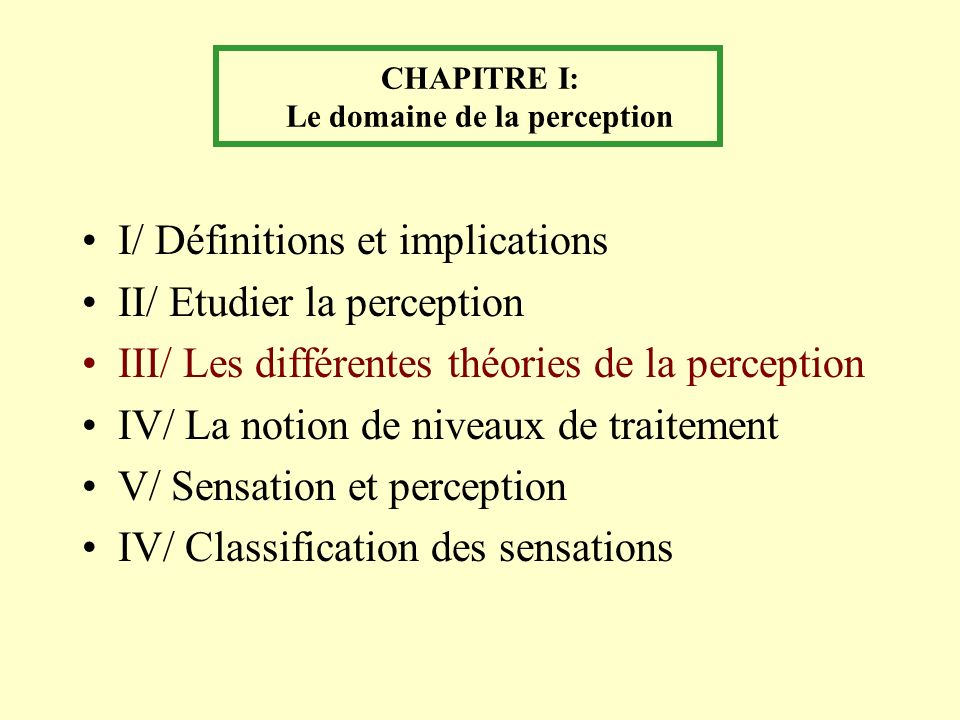 CHAPITRE I: Le domaine de la perception I/ Définitions et implications II/ Etudier la perception III/ Les différentes théories de la perception IV/ La notion de niveaux de traitement V/ Sensation et perception IV/ Classification des sensations