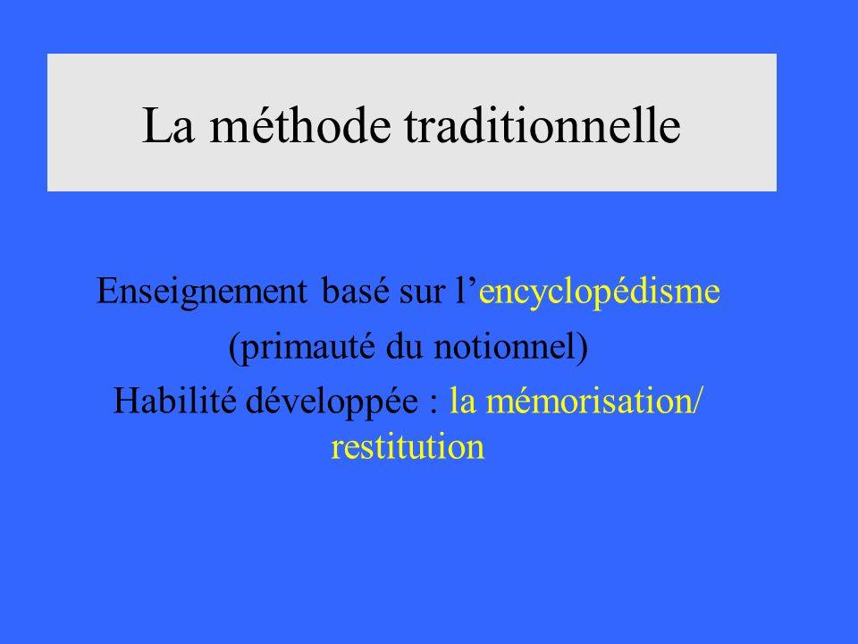 La méthode traditionnelle Enseignement basé sur lencyclopédisme (primauté du notionnel) Habilité développée : la mémorisation/ restitution