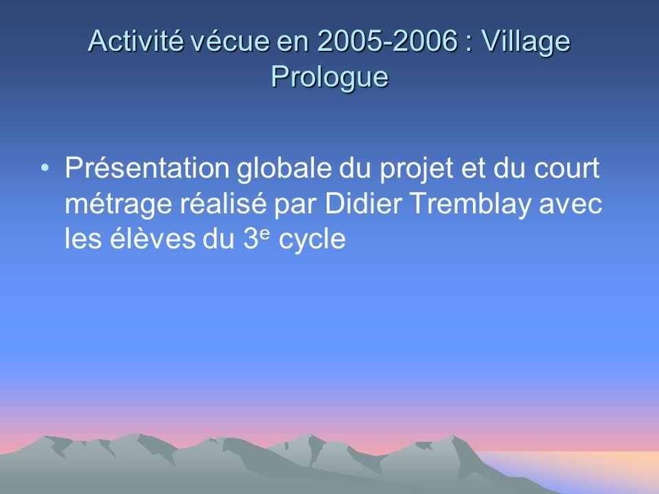 Activité vécue en 2005-2006 : Village Prologue Présentation globale du projet et du court métrage réalisé par Didier Tremblay avec les élèves du 3 e cycle