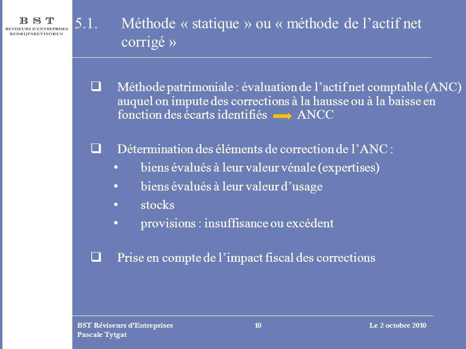 Le 2 octobre 2010BST Réviseurs dEntreprises Pascale Tytgat 10 5.1. Méthode « statique » ou « méthode de lactif net corrigé » Méthode patrimoniale : év
