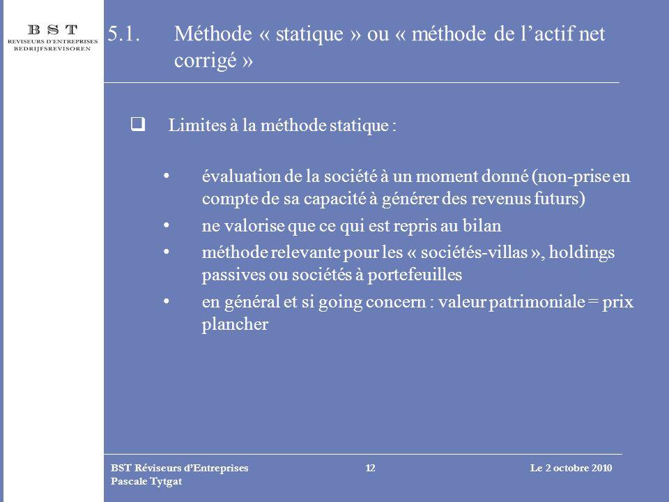 Le 2 octobre 2010BST Réviseurs dEntreprises Pascale Tytgat 12 5.1. Méthode « statique » ou « méthode de lactif net corrigé » Limites à la méthode stat