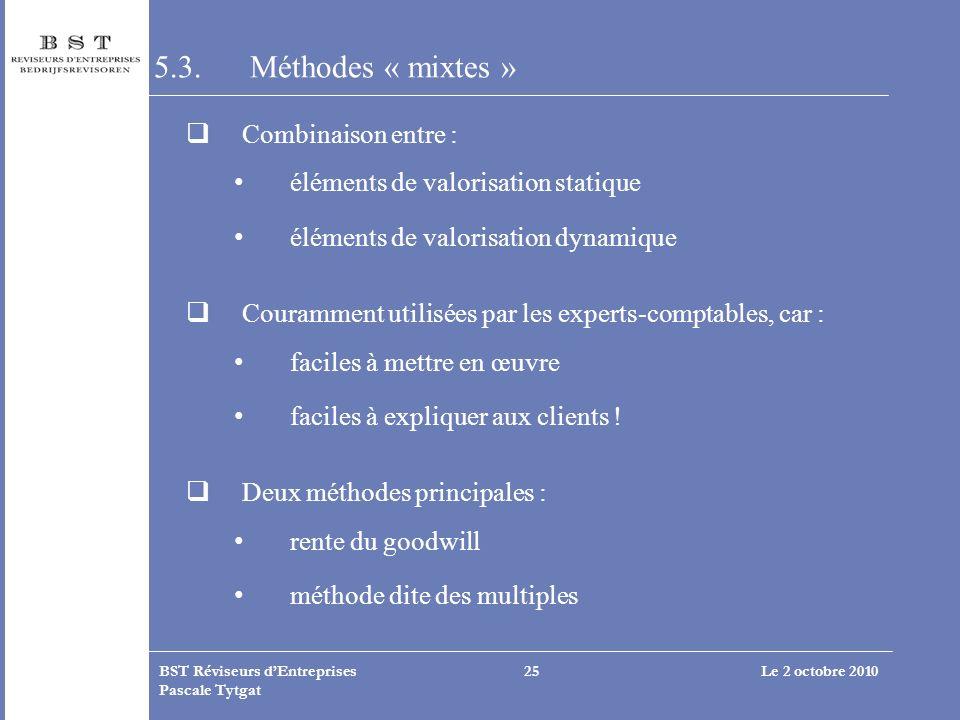 Le 2 octobre 2010BST Réviseurs dEntreprises Pascale Tytgat 25 5.3. Méthodes « mixtes » Combinaison entre : éléments de valorisation statique éléments
