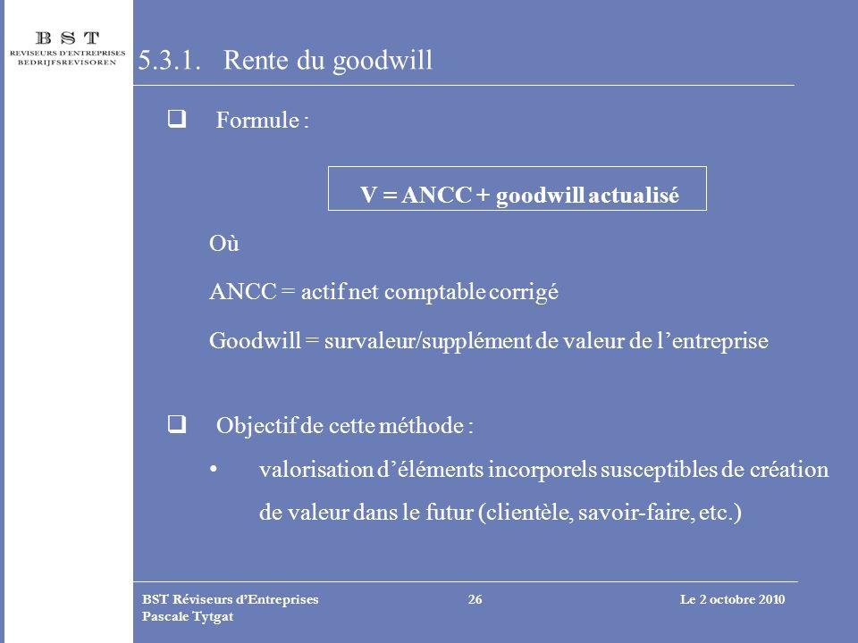 Le 2 octobre 2010BST Réviseurs dEntreprises Pascale Tytgat 26 5.3.1. Rente du goodwill Formule : V = ANCC + goodwill actualisé Où ANCC = actif net com