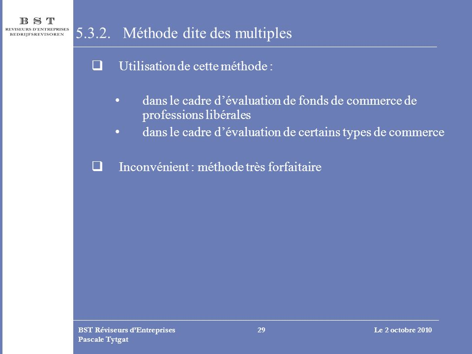 Le 2 octobre 2010BST Réviseurs dEntreprises Pascale Tytgat 29 5.3.2. Méthode dite des multiples Utilisation de cette méthode : dans le cadre dévaluati