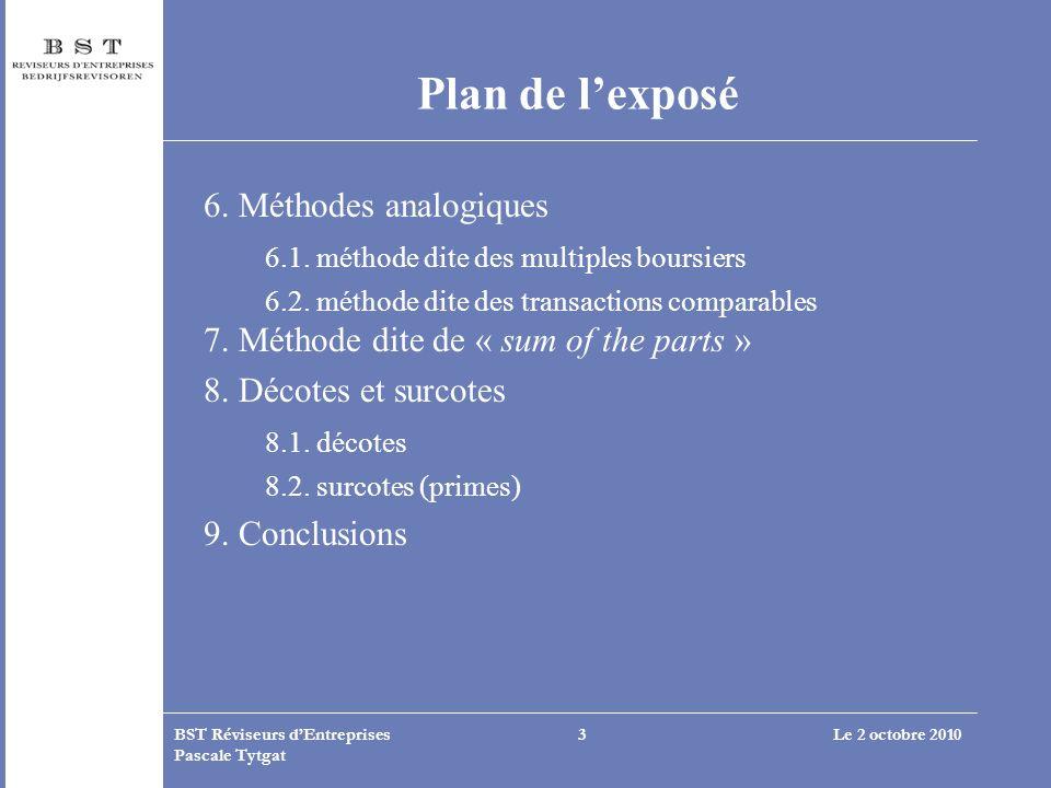 Le 2 octobre 2010BST Réviseurs dEntreprises Pascale Tytgat 3 Plan de lexposé 6. Méthodes analogiques 6.1. méthode dite des multiples boursiers 6.2. mé