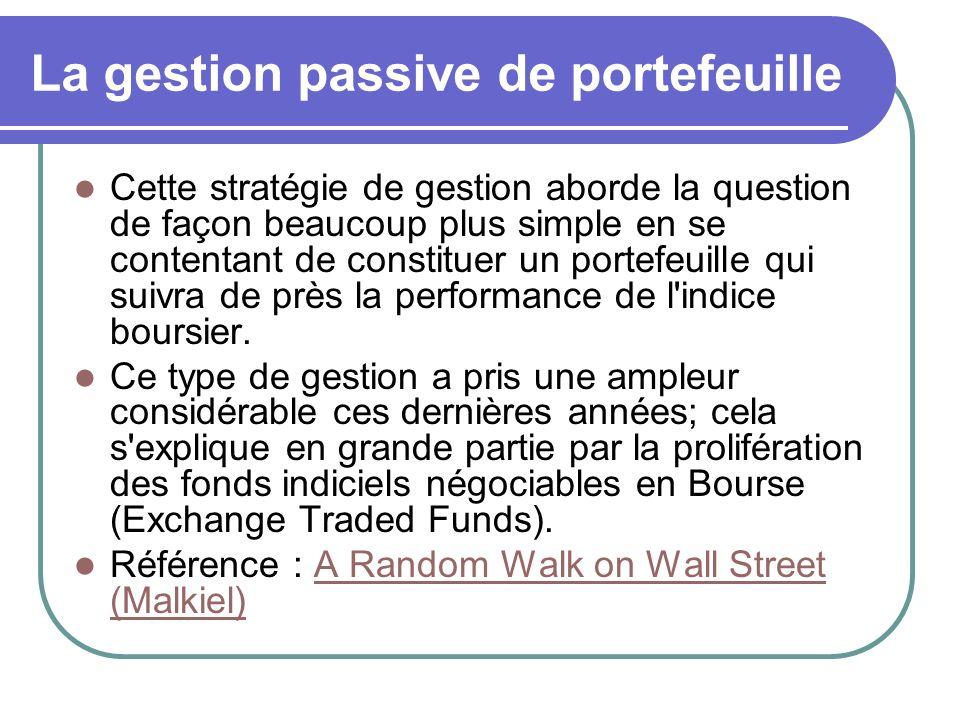 La gestion passive de portefeuille Cette stratégie de gestion aborde la question de façon beaucoup plus simple en se contentant de constituer un portefeuille qui suivra de près la performance de l indice boursier.