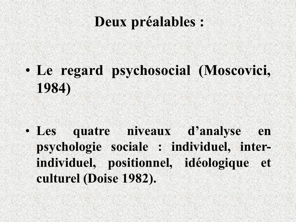 Deux préalables : Le regard psychosocial (Moscovici, 1984) Les quatre niveaux danalyse en psychologie sociale : individuel, inter- individuel, positionnel, idéologique et culturel (Doise 1982).