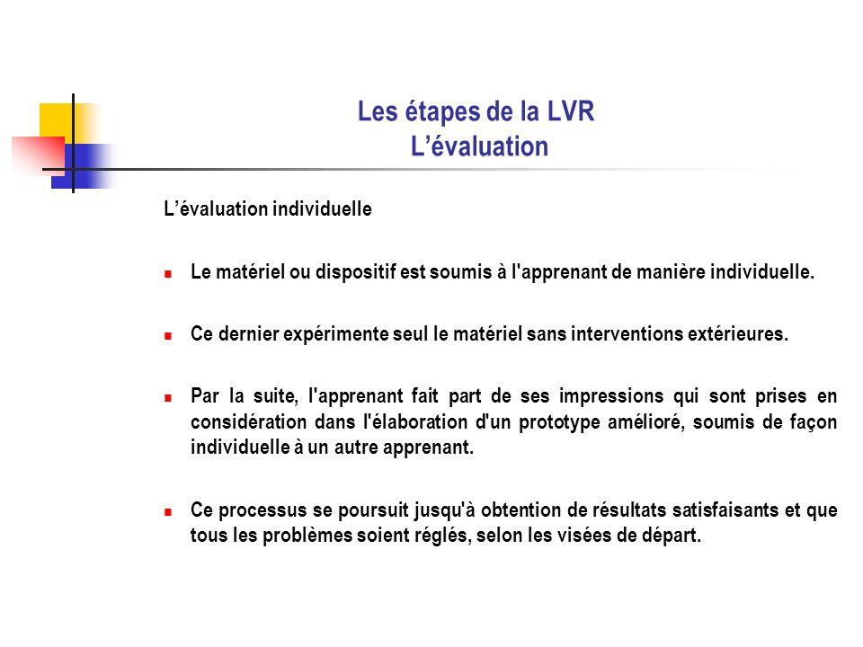 Les étapes de la LVR Lévaluation Lévaluation individuelle Le matériel ou dispositif est soumis à l'apprenant de manière individuelle. Ce dernier expér