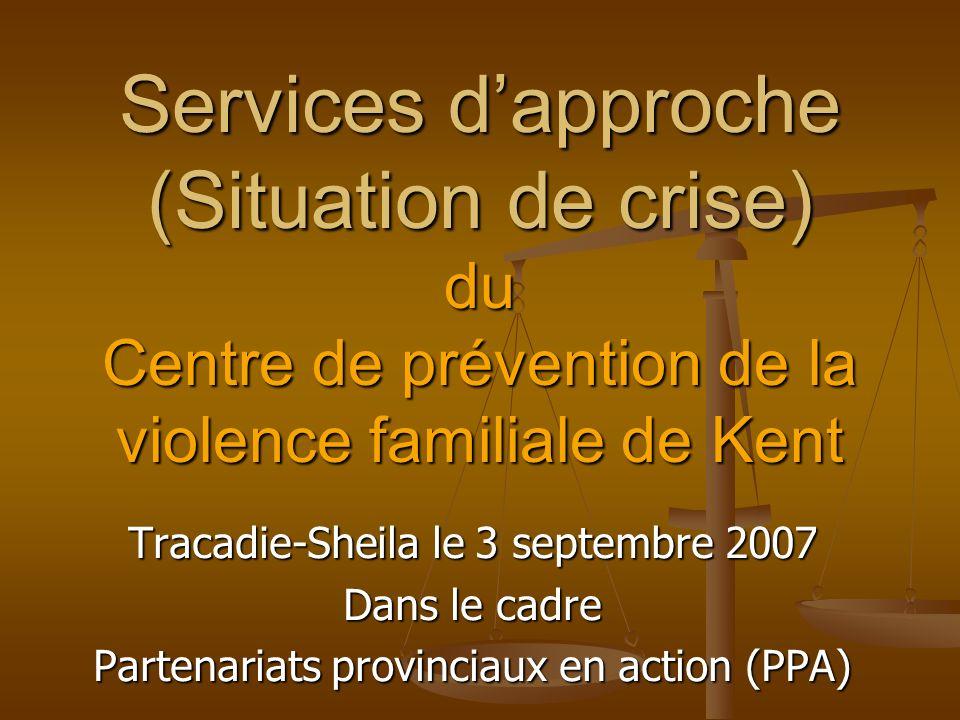 Services dapproche (Situation de crise) du Centre de prévention de la violence familiale de Kent Tracadie-Sheila le 3 septembre 2007 Dans le cadre Partenariats provinciaux en action (PPA)