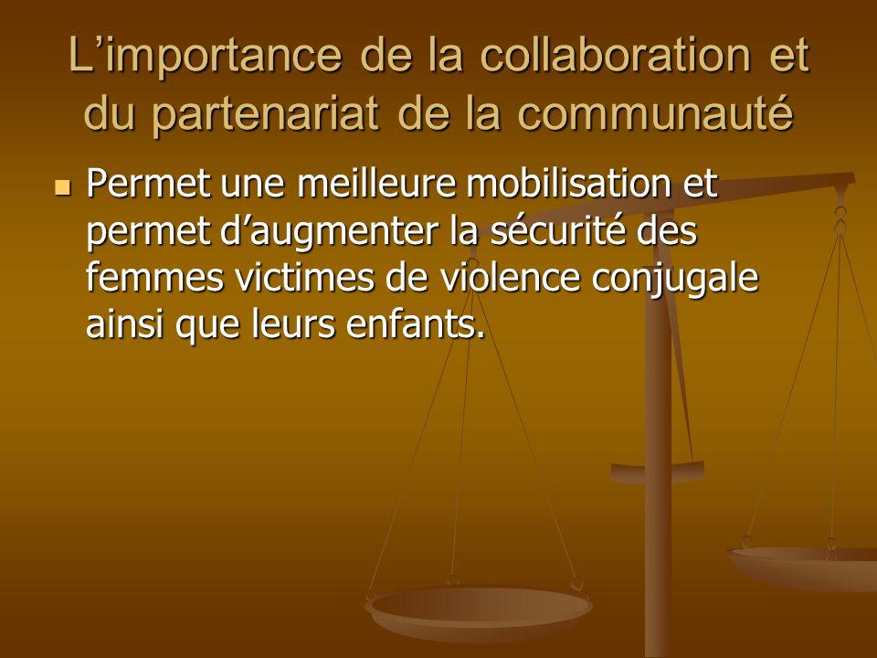 Limportance de la collaboration et du partenariat de la communauté Permet une meilleure mobilisation et permet daugmenter la sécurité des femmes victimes de violence conjugale ainsi que leurs enfants.