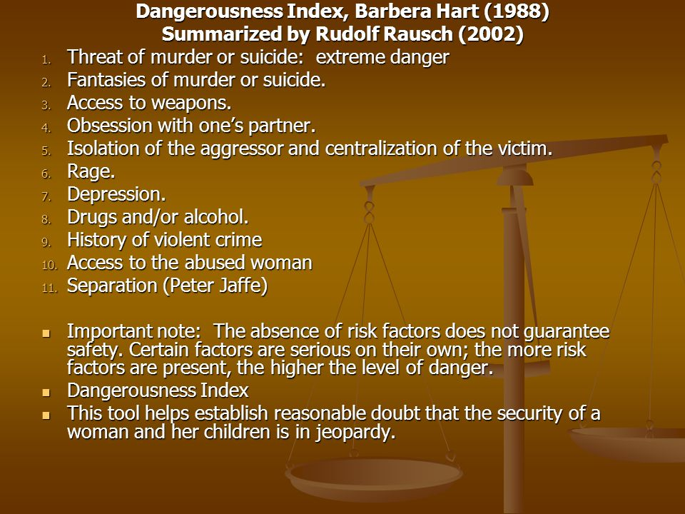 Dangerousness Index, Barbera Hart (1988) Summarized by Rudolf Rausch (2002) 1. Threat of murder or suicide: extreme danger 2. Fantasies of murder or s