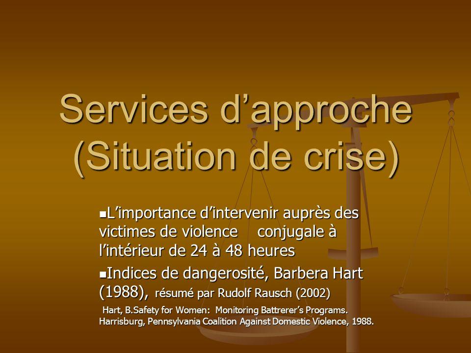 Services dapproche (Situation de crise) Limportance dintervenir auprès des victimes de violence conjugale à lintérieur de 24 à 48 heures Limportance dintervenir auprès des victimes de violence conjugale à lintérieur de 24 à 48 heures Indices de dangerosité, Barbera Hart (1988), résumé par Rudolf Rausch (2002) Indices de dangerosité, Barbera Hart (1988), résumé par Rudolf Rausch (2002) Hart, B.Safety for Women: Monitoring Battrerers Programs.