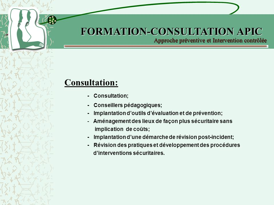 Consultation: - Consultation; - Conseillers pédagogiques; - Implantation doutils dévaluation et de prévention; - Aménagement des lieux de façon plus sécuritaire sans implication de coûts; - Implantation dune démarche de révision post-incident; - Révision des pratiques et développement des procédures dinterventions sécuritaires.