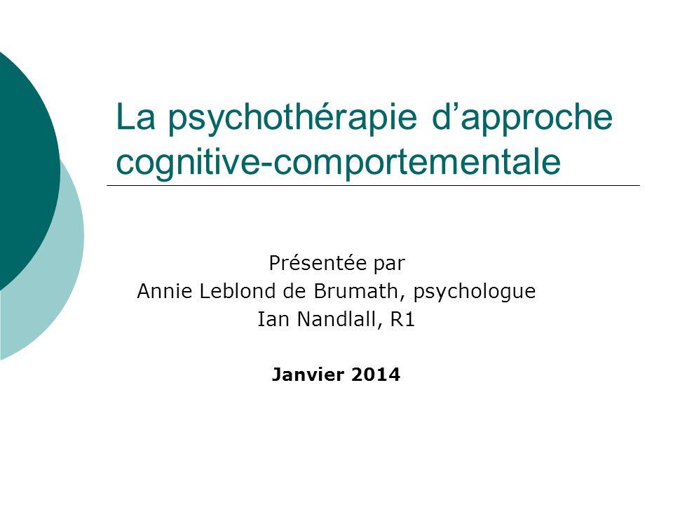 La psychothérapie dapproche cognitive-comportementale Présentée par Annie Leblond de Brumath, psychologue Ian Nandlall, R1 Janvier 2014