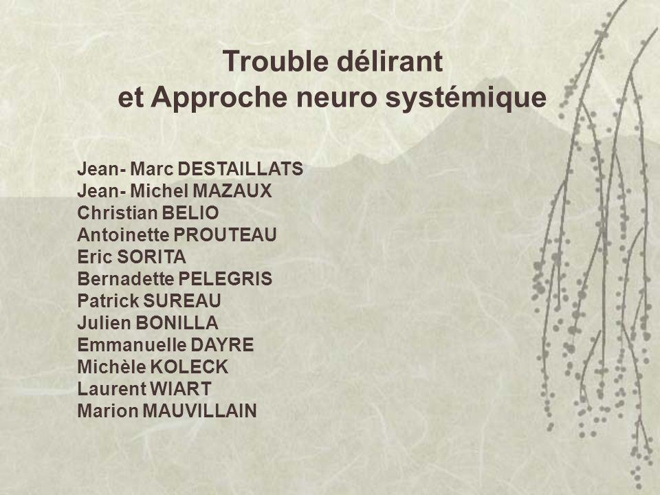 Trouble délirant et Approche neuro systémique Jean- Marc DESTAILLATS Jean- Michel MAZAUX Christian BELIO Antoinette PROUTEAU Eric SORITA Bernadette PE