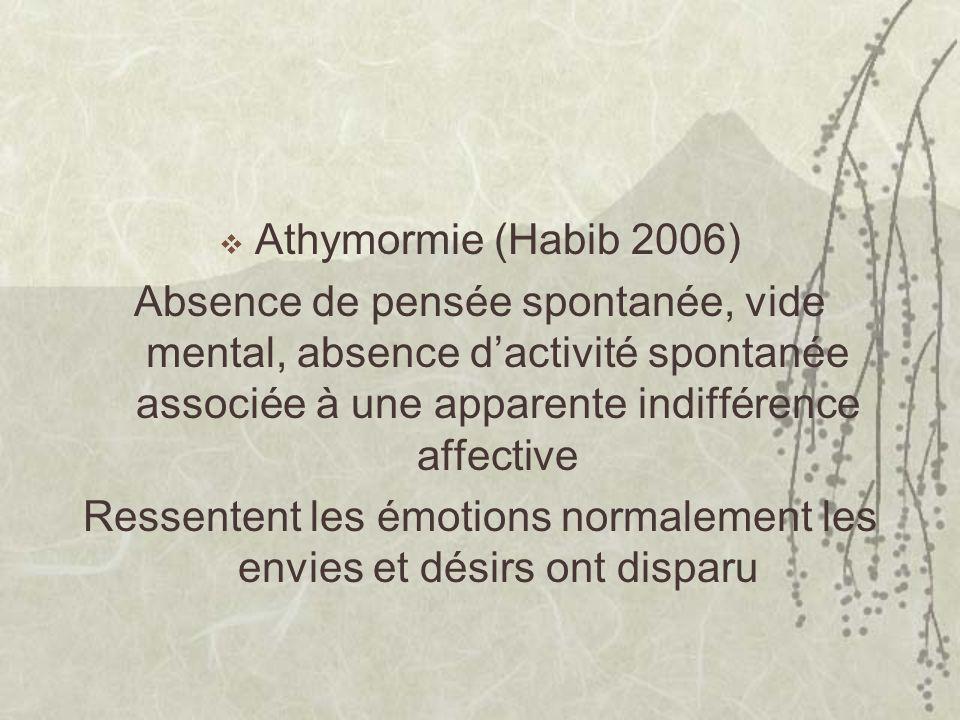 Athymormie (Habib 2006) Absence de pensée spontanée, vide mental, absence dactivité spontanée associée à une apparente indifférence affective Ressentent les émotions normalement les envies et désirs ont disparu