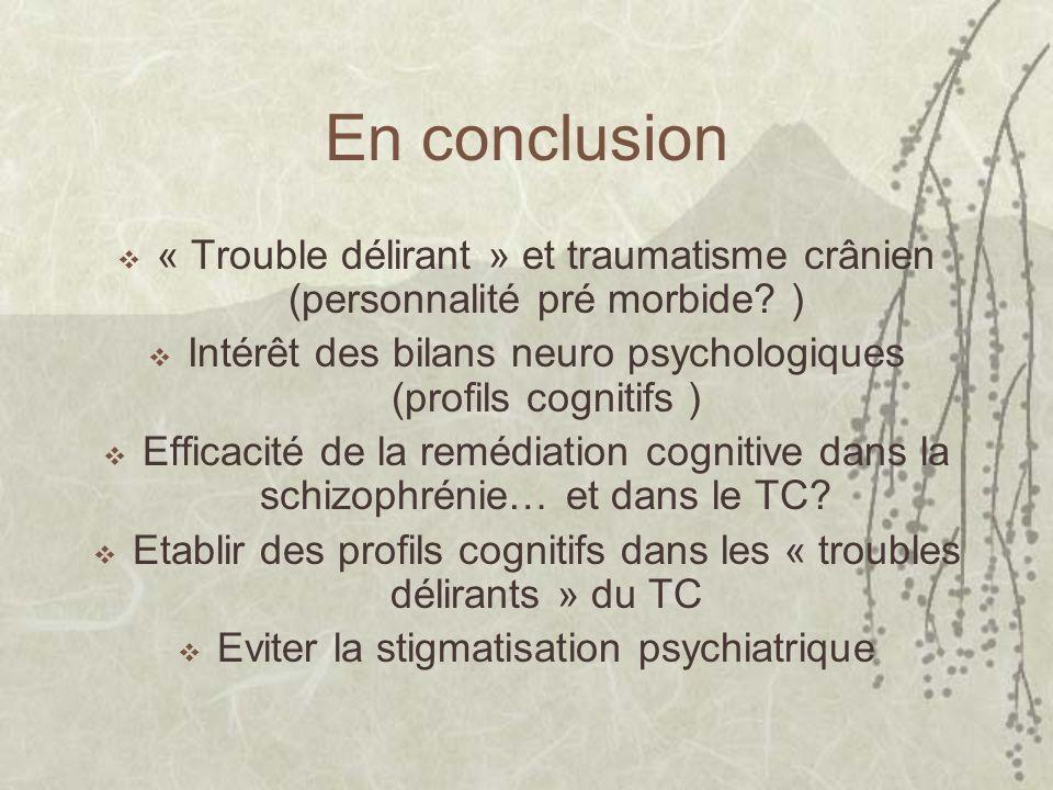 En conclusion « Trouble délirant » et traumatisme crânien (personnalité pré morbide? ) Intérêt des bilans neuro psychologiques (profils cognitifs ) Ef