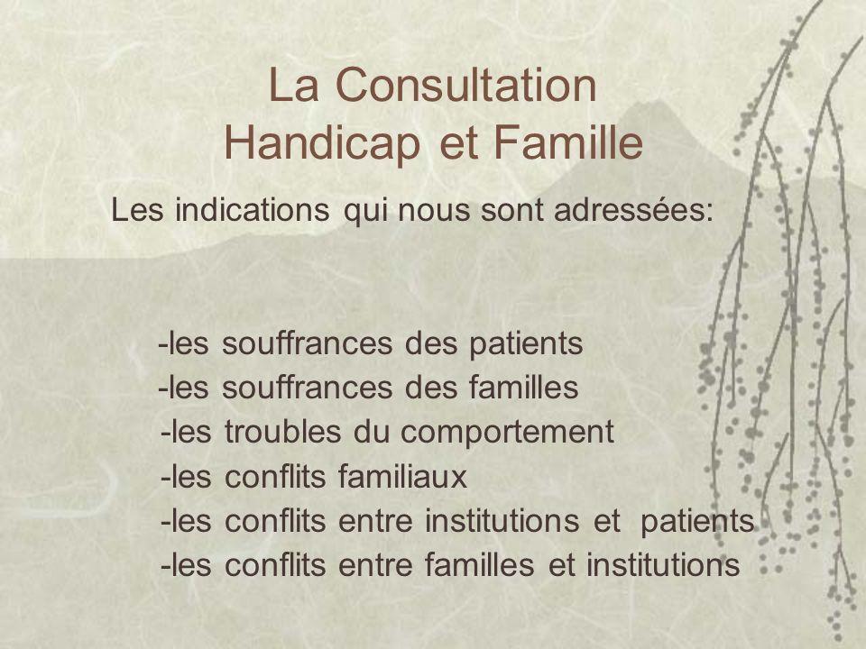 La Consultation Handicap et Famille Les indications qui nous sont adressées: -les souffrances des patients -les souffrances des familles -les troubles