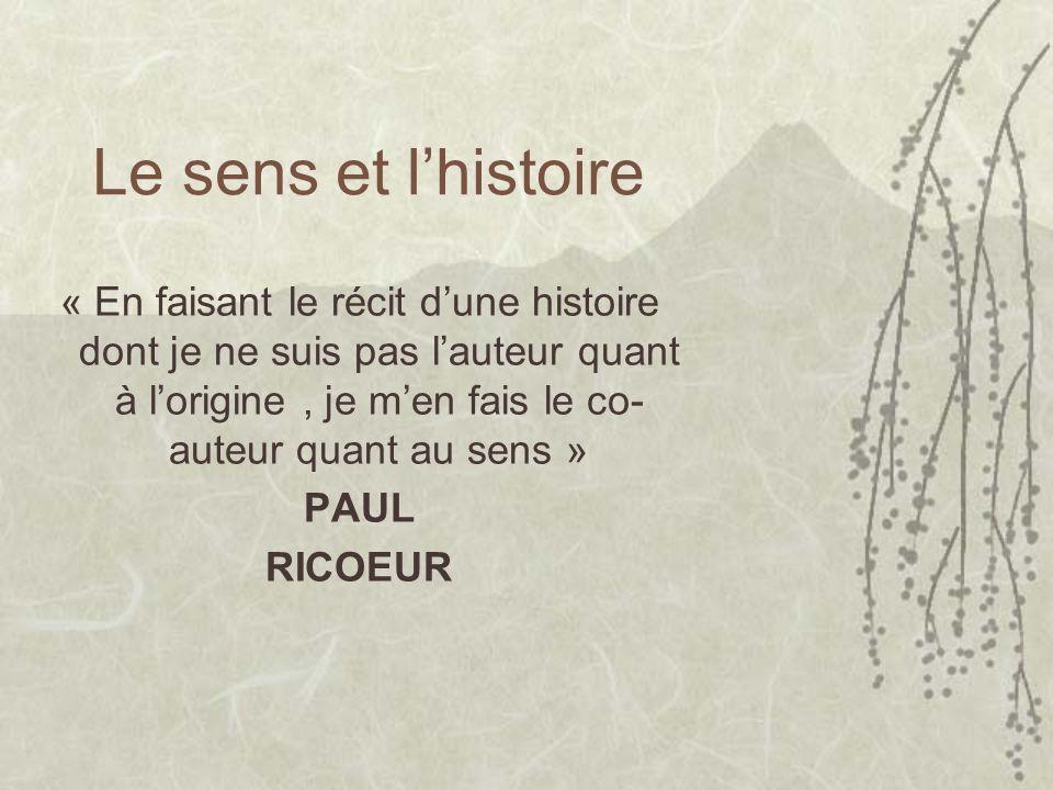 Le sens et lhistoire « En faisant le récit dune histoire dont je ne suis pas lauteur quant à lorigine, je men fais le co- auteur quant au sens » PAUL RICOEUR