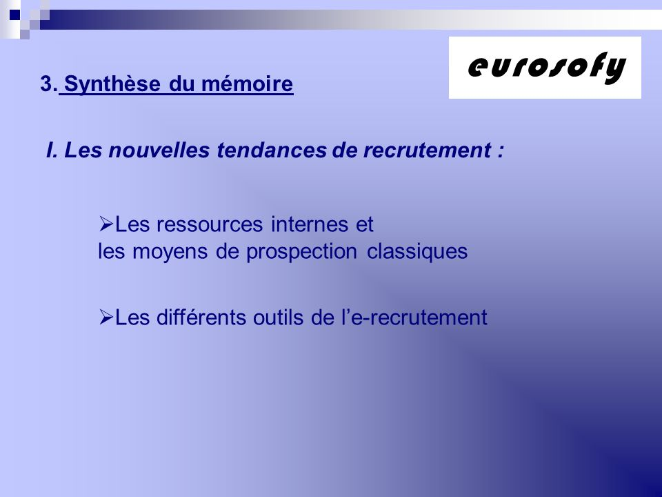 3. Synthèse du mémoire I. Les nouvelles tendances de recrutement : Les ressources internes et les moyens de prospection classiques Les différents outi