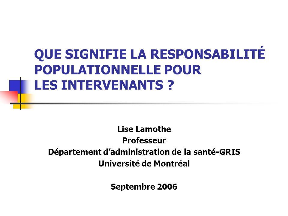 QUE SIGNIFIE LA RESPONSABILITÉ POPULATIONNELLE POUR LES INTERVENANTS ? Lise Lamothe Professeur Département dadministration de la santé-GRIS Université