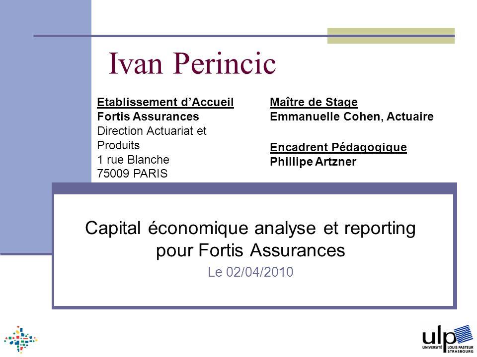 Ivan Perincic Capital économique analyse et reporting pour Fortis Assurances Le 02/04/2010 Etablissement dAccueil Fortis Assurances Direction Actuaria