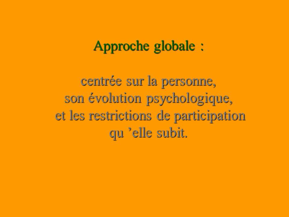 Approche globale : centrée sur la personne, son évolution psychologique, et les restrictions de participation qu elle subit.