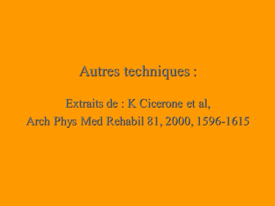 Autres techniques : Extraits de : K Cicerone et al, Arch Phys Med Rehabil 81, 2000, 1596-1615