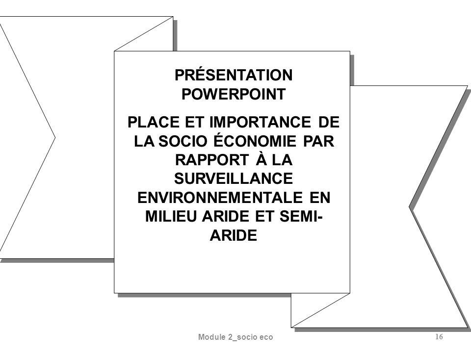 Module 2_socio eco16 PRÉSENTATION POWERPOINT PLACE ET IMPORTANCE DE LA SOCIO ÉCONOMIE PAR RAPPORT À LA SURVEILLANCE ENVIRONNEMENTALE EN MILIEU ARIDE ET SEMI- ARIDE