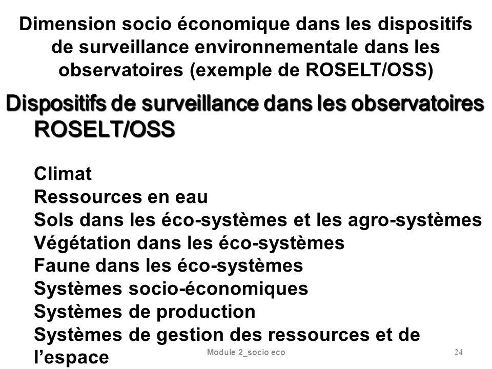 Module 2_socio eco24 Dimension socio économique dans les dispositifs de surveillance environnementale dans les observatoires (exemple de ROSELT/OSS) Dispositifs de surveillance dans les observatoires ROSELT/OSS Climat Ressources en eau Sols dans les éco-systèmes et les agro-systèmes Végétation dans les éco-systèmes Faune dans les éco-systèmes Systèmes socio-économiques Systèmes de production Systèmes de gestion des ressources et de lespace