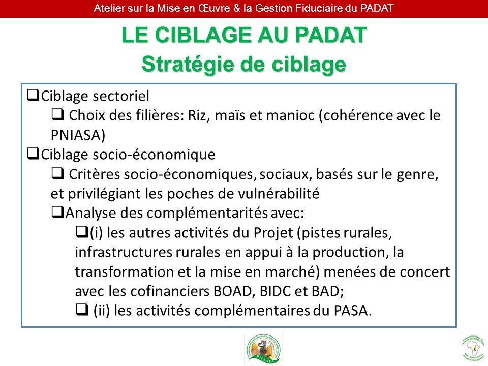 Atelier sur la Mise en Œuvre & la Gestion Fiduciaire du PADAT LE CIBLAGE AU PADAT Stratégie de ciblage Ciblage sectoriel Choix des filières: Riz, maïs
