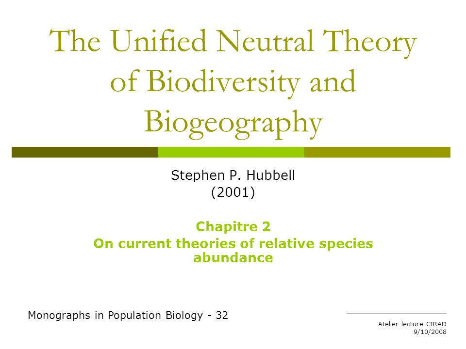 Atelier lecture CIRAD 9/10/2008 The Unified Neutral Theory of Biodiversity and Biogeography Stephen P. Hubbell (2001) Chapitre 2 On current theories o