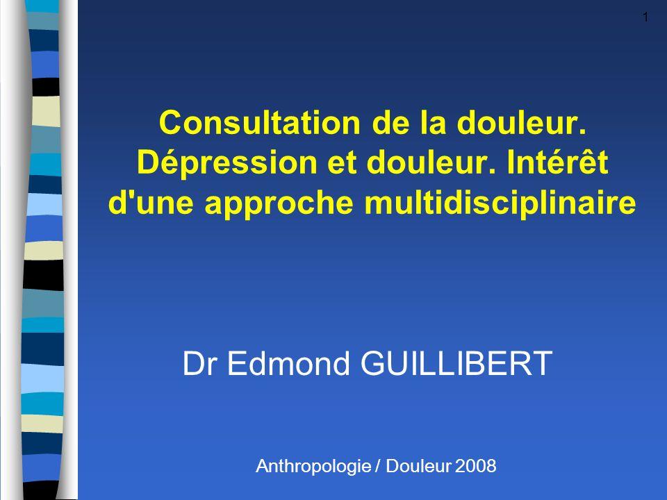 1 Consultation de la douleur. Dépression et douleur. Intérêt d'une approche multidisciplinaire Dr Edmond GUILLIBERT Anthropologie / Douleur 2008