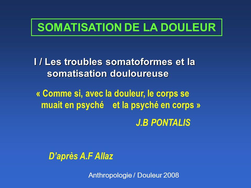 I / Les troubles somatoformes et la somatisation douloureuse « Comme si, avec la douleur, le corps se muait en psyché et la psyché en corps » J.B PONT