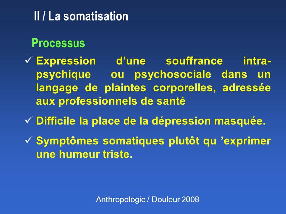 II / La somatisation Processus Expression dune souffrance intra- psychique ou psychosociale dans un langage de plaintes corporelles, adressée aux professionnels de santé Difficile la place de la dépression masquée.