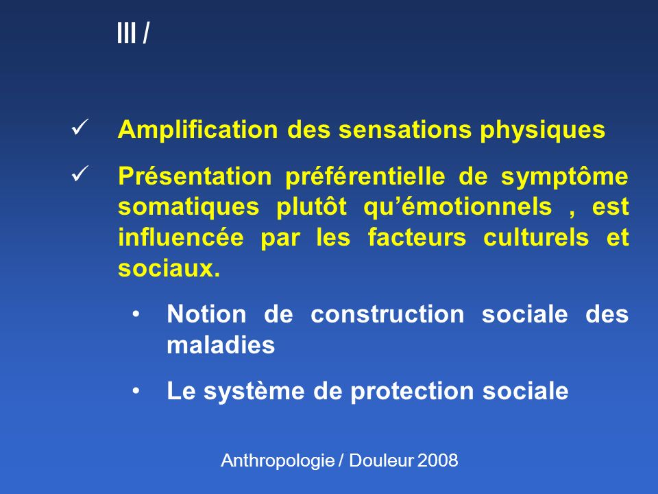 III / Amplification des sensations physiques Présentation préférentielle de symptôme somatiques plutôt quémotionnels, est influencée par les facteurs culturels et sociaux.