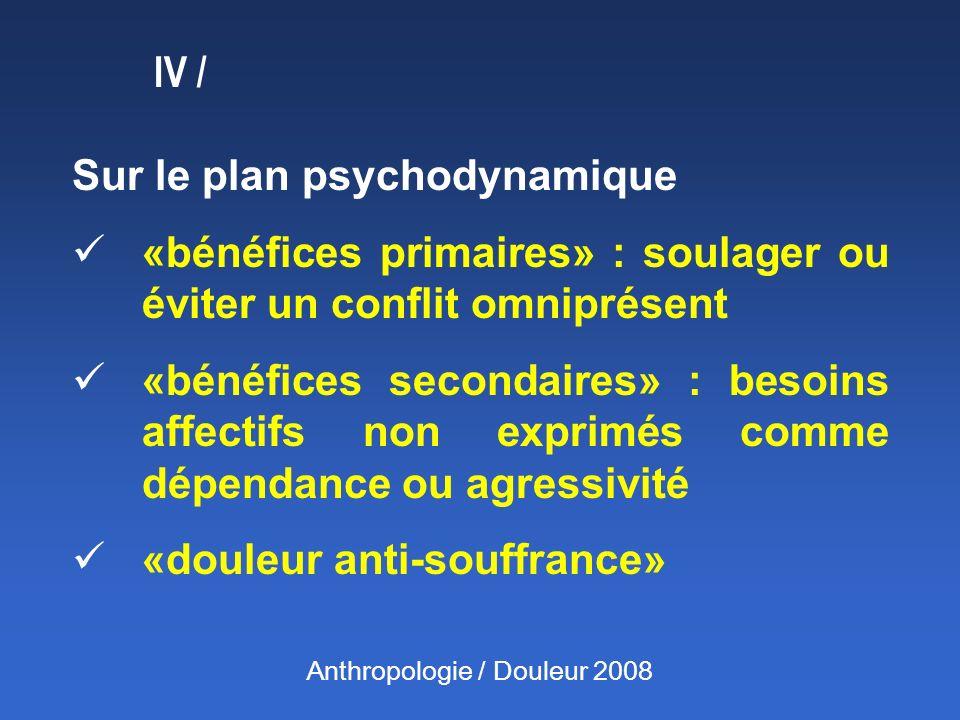 IV / Sur le plan psychodynamique «bénéfices primaires» : soulager ou éviter un conflit omniprésent «bénéfices secondaires» : besoins affectifs non exp